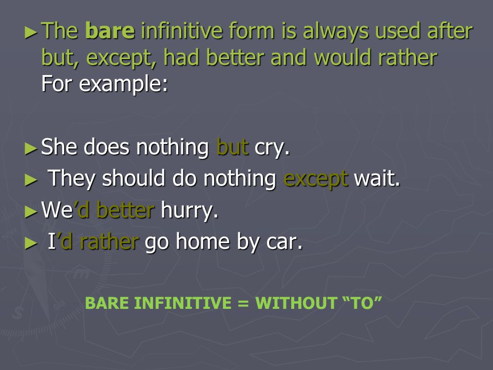 ► The bare infinitive form is always used after but, except, had better and would rather For example: ► She does nothing but cry. ► They should do not