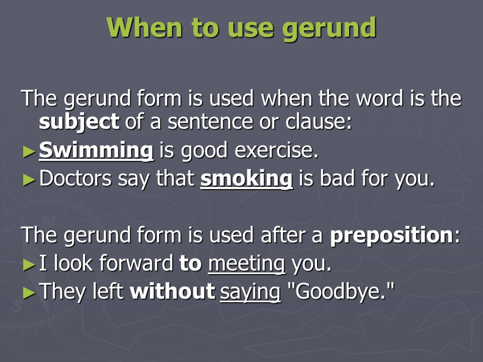 When to use gerund The gerund form is used when the word is the subject of a sentence or clause: ► Swimming is good exercise. ► Doctors say that smoki
