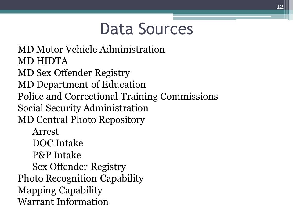 Data Sources MD Motor Vehicle Administration MD HIDTA MD Sex Offender Registry MD Department of Education Police and Correctional Training Commissions Social Security Administration MD Central Photo Repository Arrest DOC Intake P&P Intake Sex Offender Registry Photo Recognition Capability Mapping Capability Warrant Information 12