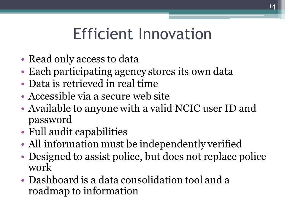 Efficient Innovation Read only access to data Each participating agency stores its own data Data is retrieved in real time Accessible via a secure web site Available to anyone with a valid NCIC user ID and password Full audit capabilities All information must be independently verified Designed to assist police, but does not replace police work Dashboard is a data consolidation tool and a roadmap to information 14