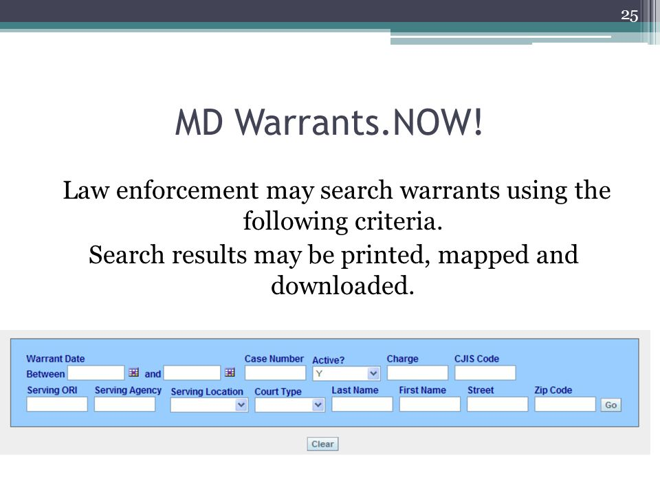 MD Warrants.NOW! Law enforcement may search warrants using the following criteria. Search results may be printed, mapped and downloaded. 25