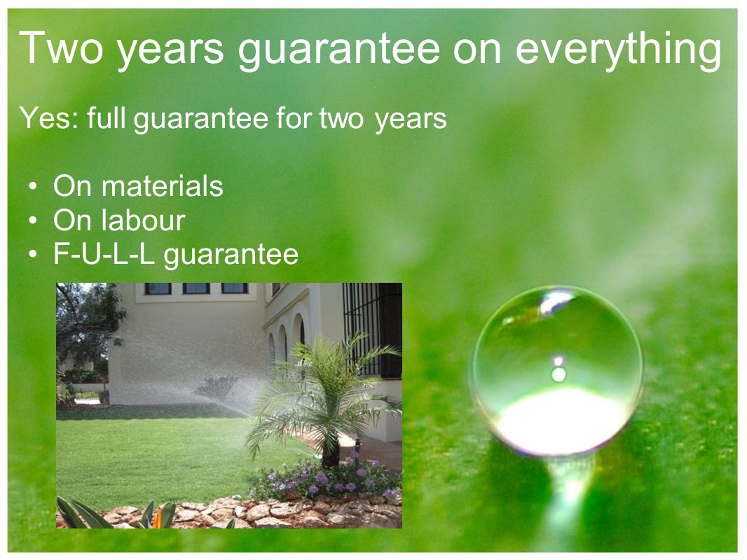 Two years guarantee on everything Yes: full guarantee for two years On materials On labour F-U-L-L guarantee