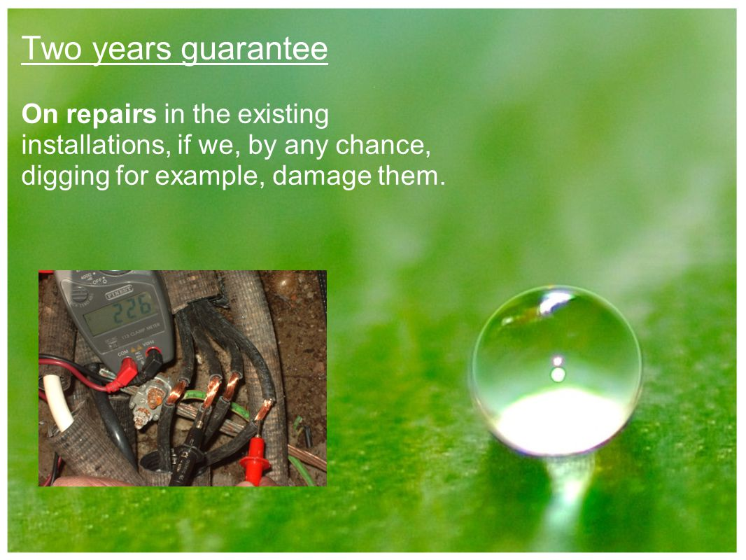 Two years guarantee On repairs in the existing installations, if we, by any chance, digging for example, damage them.
