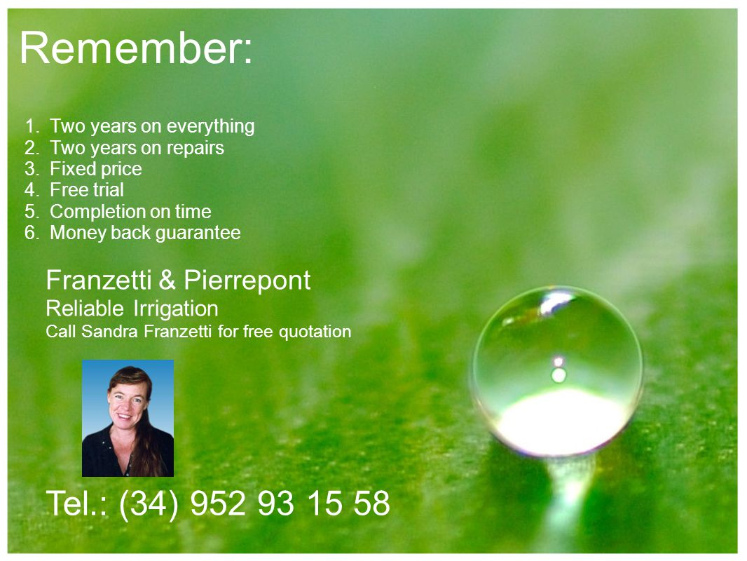 Remember: 1.Two years on everything 2.Two years on repairs 3.Fixed price 4.Free trial 5.Completion on time 6.Money back guarantee Franzetti & Pierrepont Reliable Irrigation Call Sandra Franzetti for free quotation Tel.: (34) 952 93 15 58