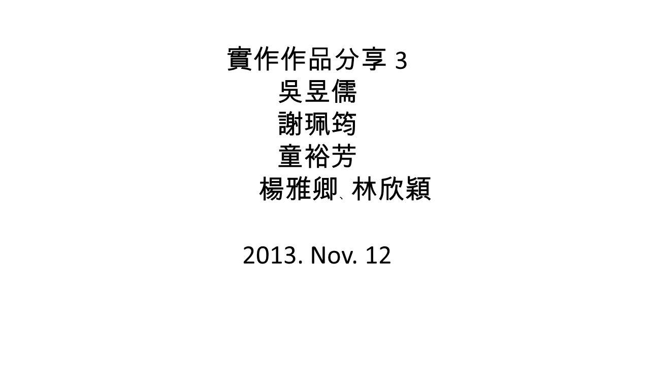 實作作品分享 3 吳昱儒 謝珮筠 童裕芳 楊雅卿 、 林欣穎 2013. Nov. 12