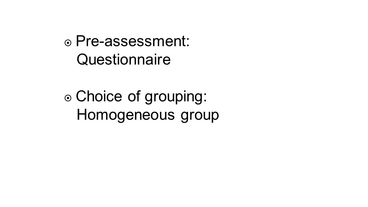  Pre-assessment: Questionnaire  Choice of grouping: Homogeneous group