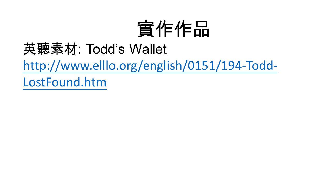 實作作品 英聽素材 : Todd's Wallet http://www.elllo.org/english/0151/194-Todd- LostFound.htm