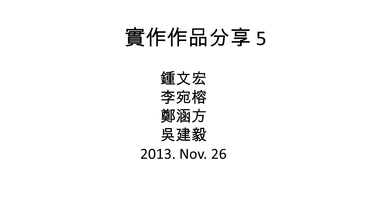 實作作品分享 5 鍾文宏 李宛榕 鄭涵方 吳建毅 2013. Nov. 26