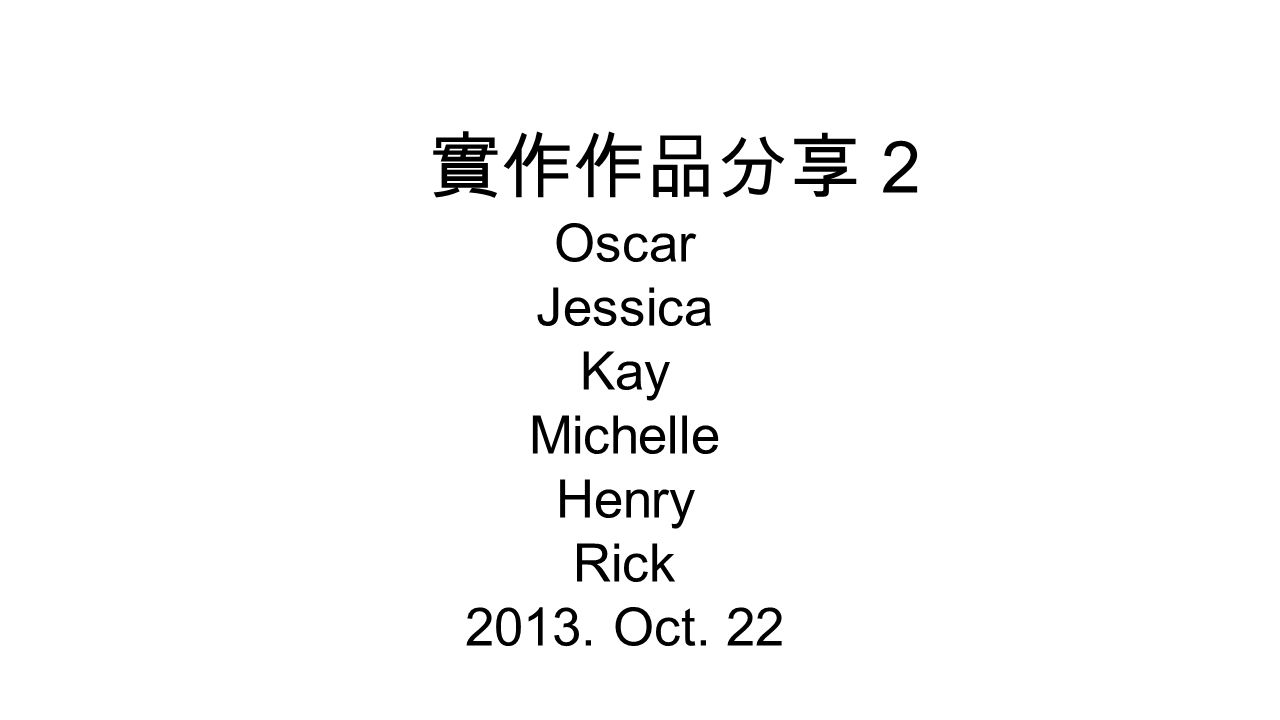 實作作品分享 2 Oscar Jessica Kay Michelle Henry Rick 2013. Oct. 22
