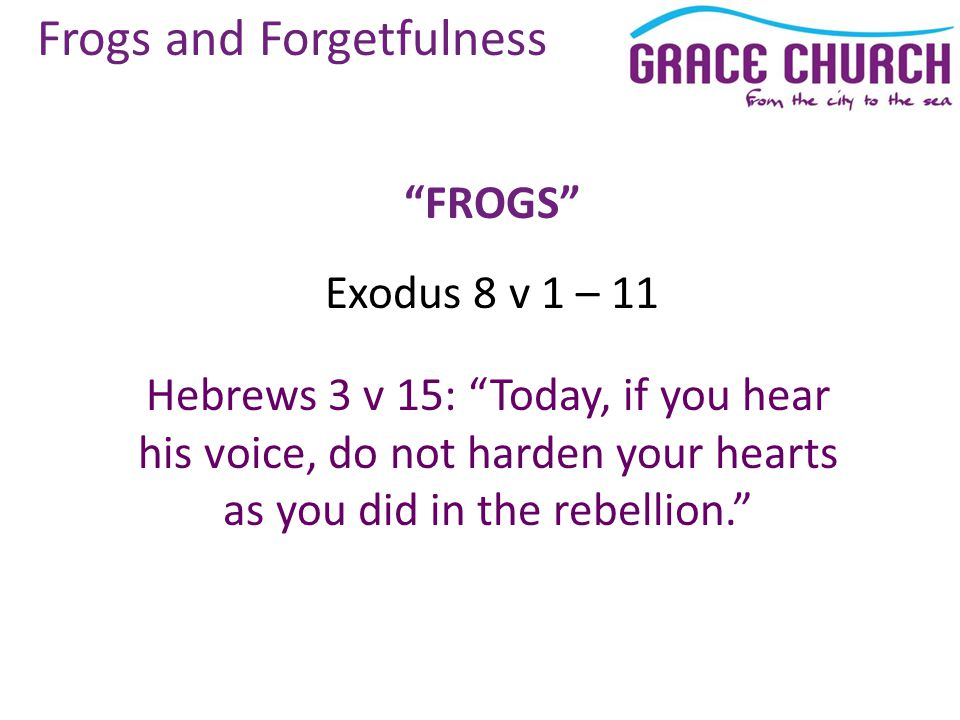 Frogs and Forgetfulness FROGS Exodus 8 v 1 – 11 Hebrews 3 v 15: Today, if you hear his voice, do not harden your hearts as you did in the rebellion.