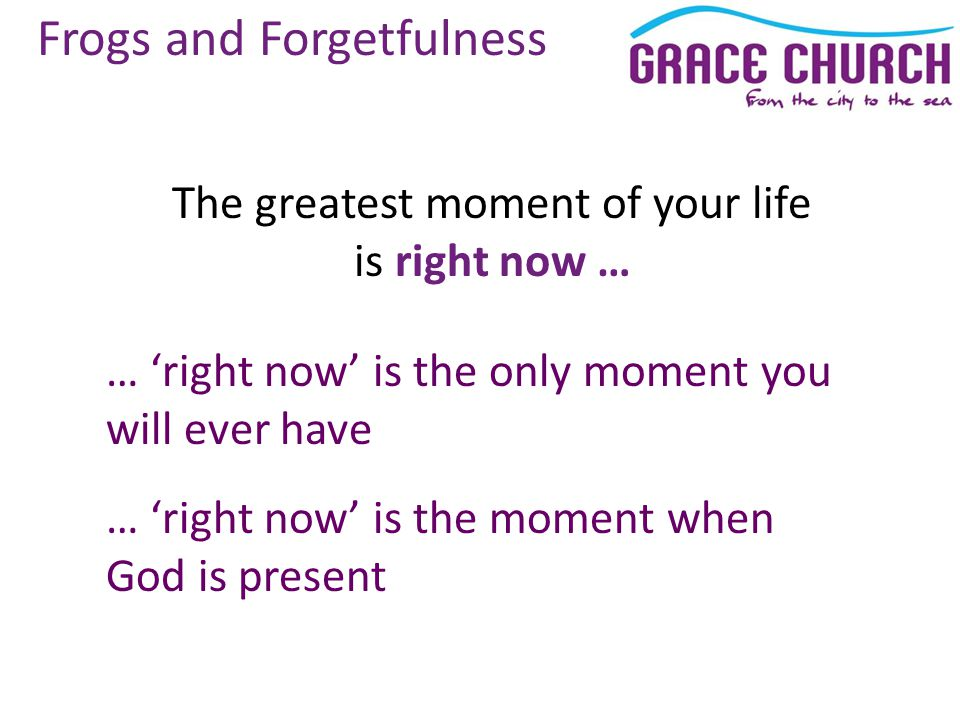 Frogs and Forgetfulness The greatest moment of your life is right now … … 'right now' is the only moment you will ever have … 'right now' is the moment when God is present