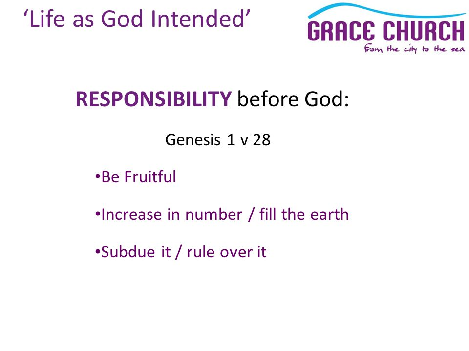 RESPONSIBILITY before God: Genesis 1 v 28 Be Fruitful Increase in number / fill the earth Subdue it / rule over it