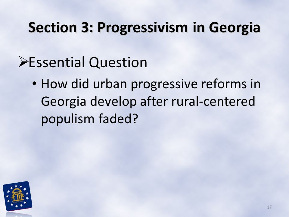 Section 3: Progressivism in Georgia  Essential Question How did urban progressive reforms in Georgia develop after rural-centered populism faded? 17