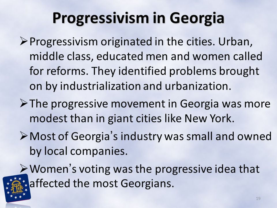 Progressivism in Georgia  Progressivism originated in the cities. Urban, middle class, educated men and women called for reforms. They identified pro