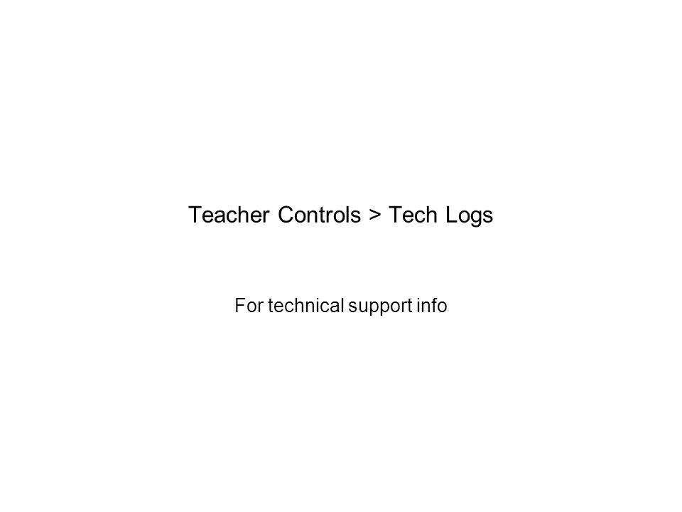 Teacher Controls > Tech Logs For technical support info