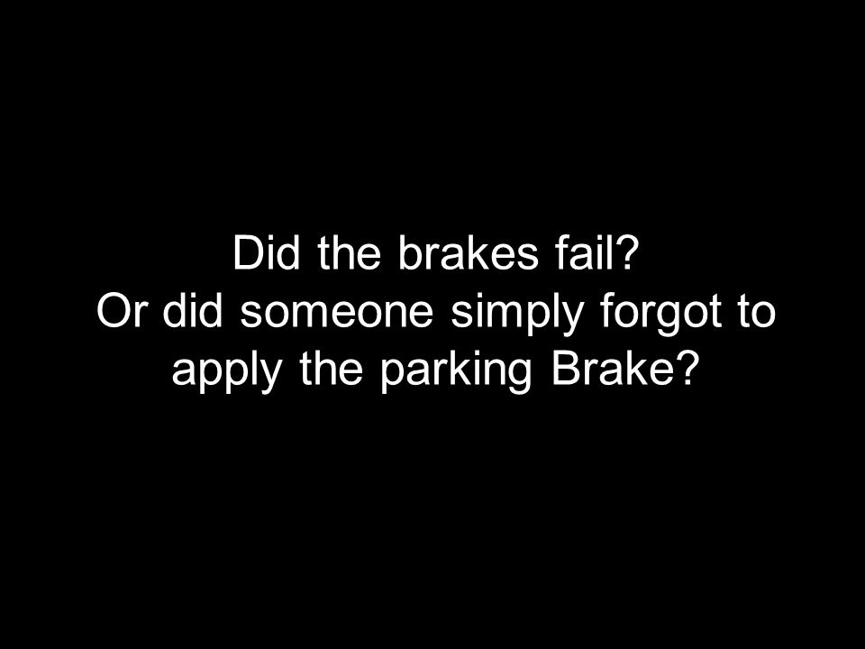 Did the brakes fail? Or did someone simply forgot to apply the parking Brake?