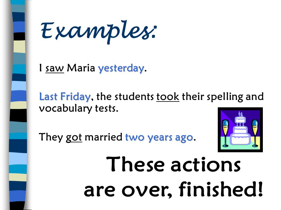 Meaning & Use In what situations do English speakers use the simple past tense? Completed actions in the past What are some common time expressions us