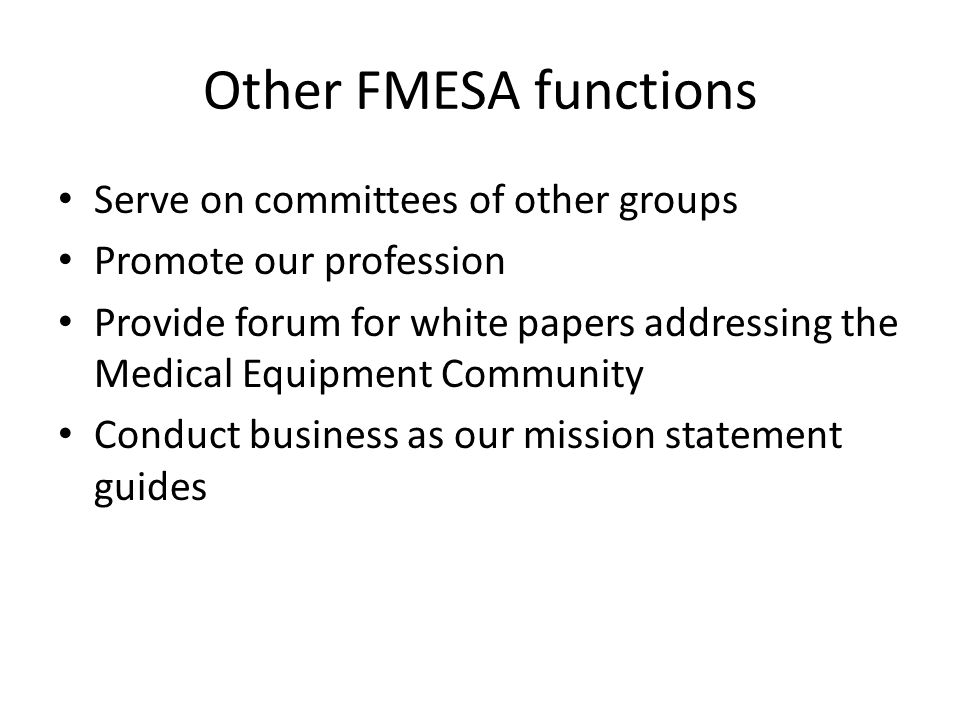 Other FMESA functions Serve on committees of other groups Promote our profession Provide forum for white papers addressing the Medical Equipment Commu