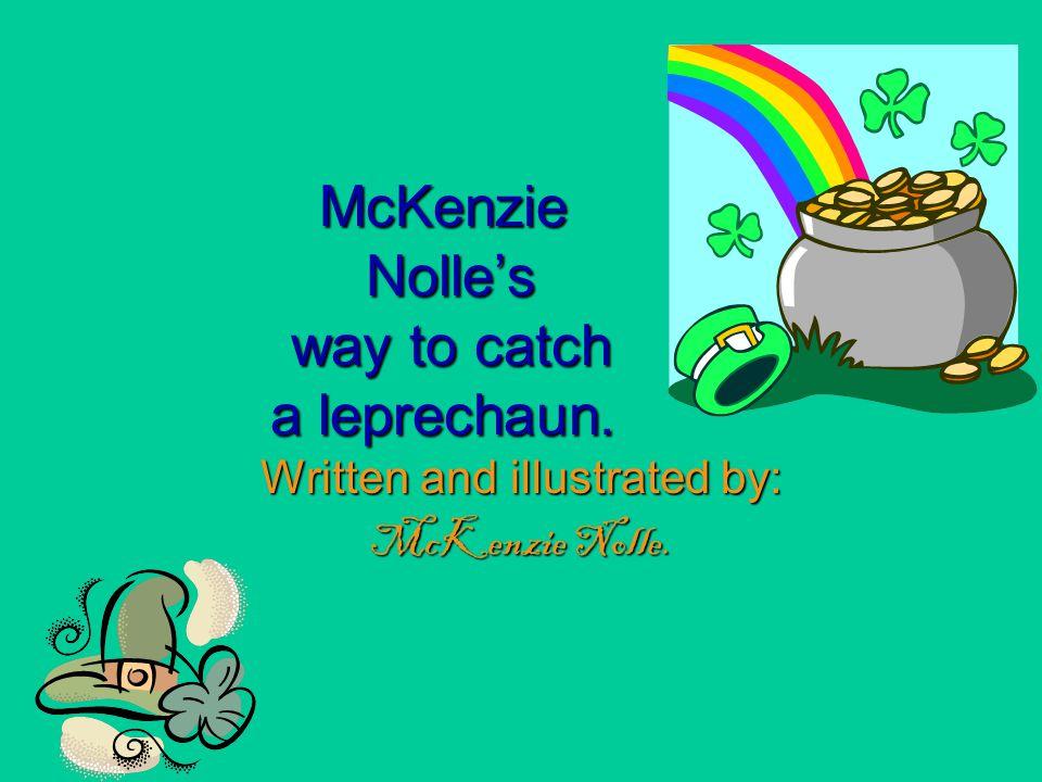 McKenzie Nolle's way to catch a leprechaun. Written and illustrated by: McKenzie Nolle.