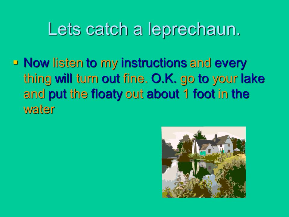 Lets catch a leprechaun.  Now listen to my instructions and every thing will turn out fine. O.K. go to your lake and put the floaty out about 1 foot