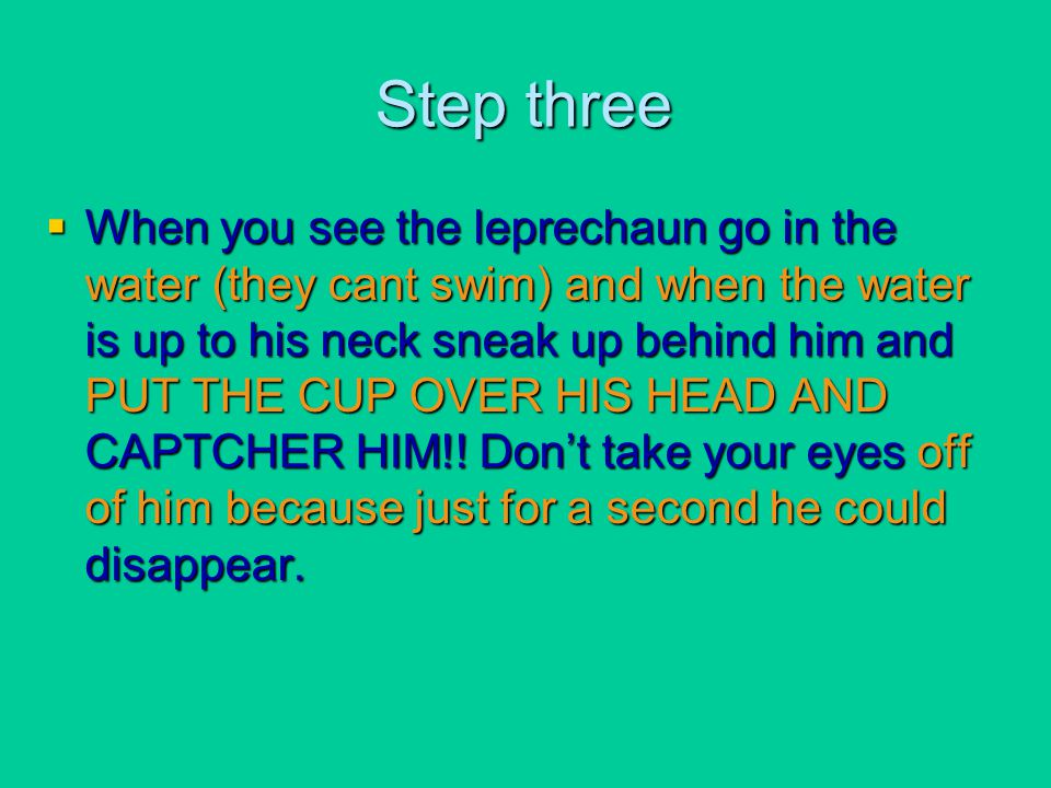 Step three  When you see the leprechaun go in the water (they cant swim) and when the water is up to his neck sneak up behind him and PUT THE CUP OVE
