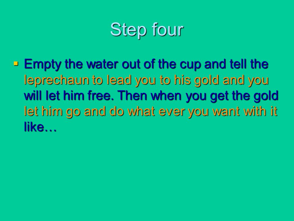 Step four  Empty the water out of the cup and tell the leprechaun to lead you to his gold and you will let him free. Then when you get the gold let h