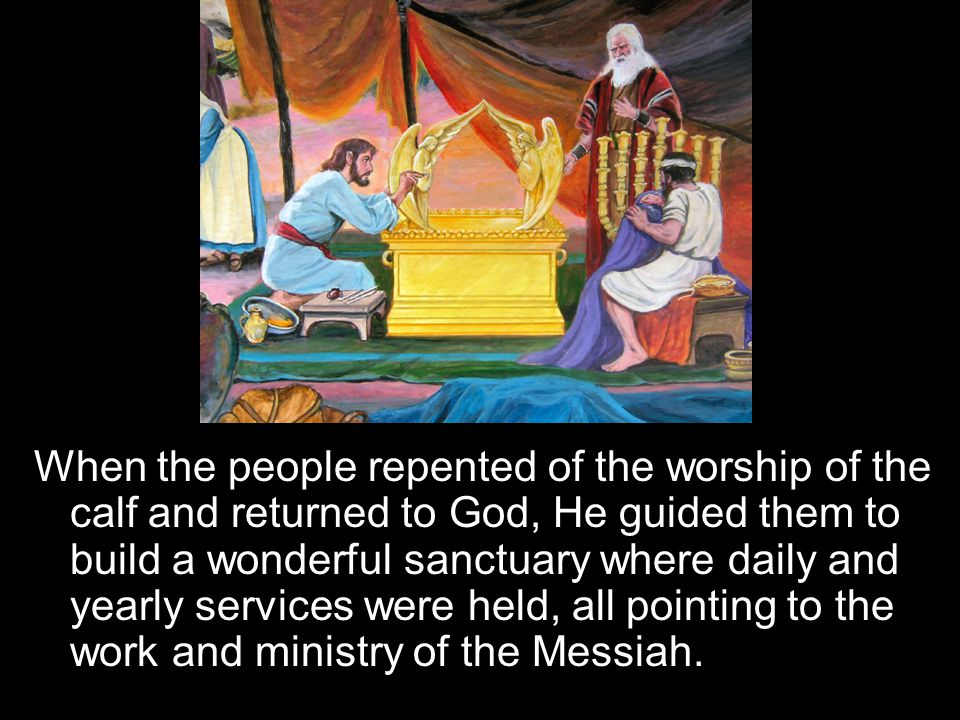 When the people repented of the worship of the calf and returned to God, He guided them to build a wonderful sanctuary where daily and yearly services were held, all pointing to the work and ministry of the Messiah.