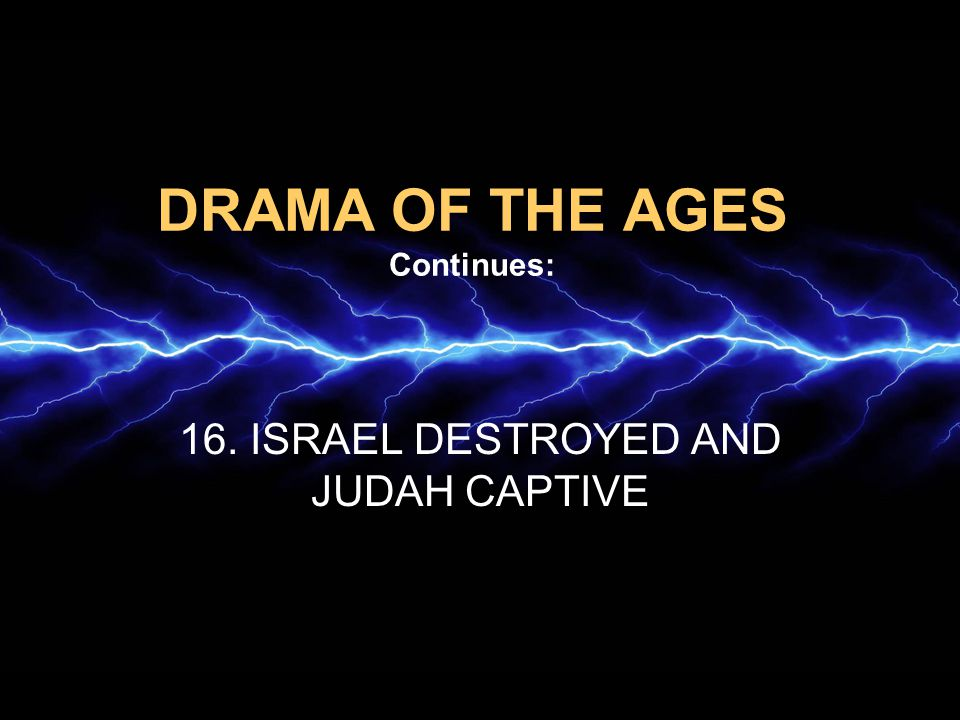 DRAMA OF THE AGES Continues: 16. ISRAEL DESTROYED AND JUDAH CAPTIVE