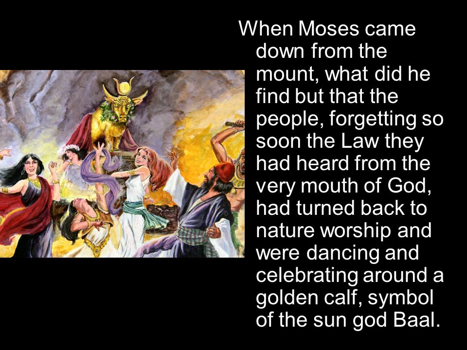 When Moses came down from the mount, what did he find but that the people, forgetting so soon the Law they had heard from the very mouth of God, had turned back to nature worship and were dancing and celebrating around a golden calf, symbol of the sun god Baal.