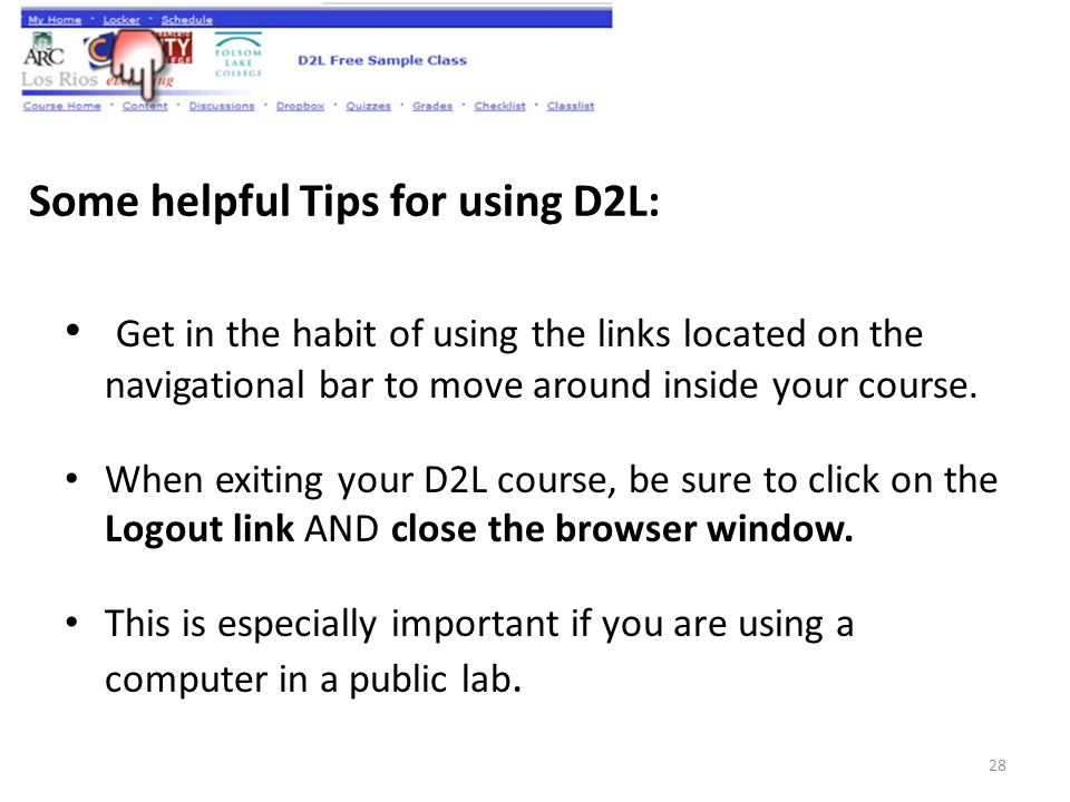 Some helpful Tips for using D2L: Get in the habit of using the links located on the navigational bar to move around inside your course.