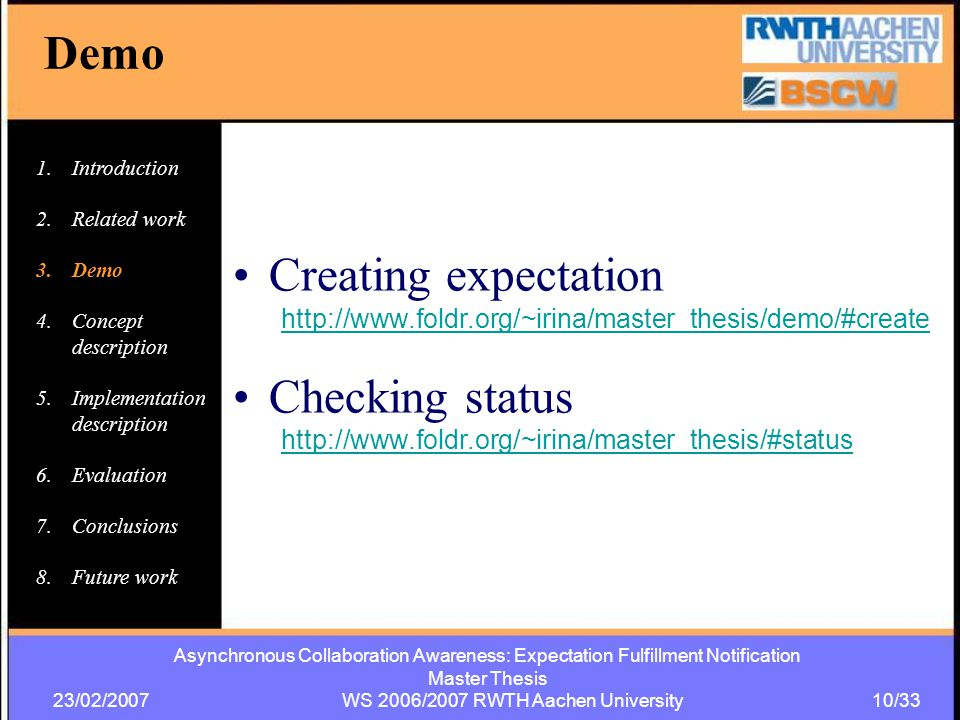 Asynchronous Collaboration Awareness: Expectation Fulfillment Notification Master Thesis 23/02/2007 WS 2006/2007 RWTH Aachen University 10/33 Demo Creating expectation http://www.foldr.org/~irina/master_thesis/demo/#create Checking status http://www.foldr.org/~irina/master_thesis/#status 1.Introduction 2.Related work 3.Demo 4.Concept description 5.Implementation description 6.Evaluation 7.Conclusions 8.Future work