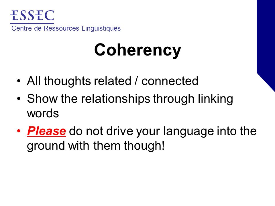 Centre de Ressources Linguistiques Coherency All thoughts related / connected Show the relationships through linking words Please do not drive your language into the ground with them though!