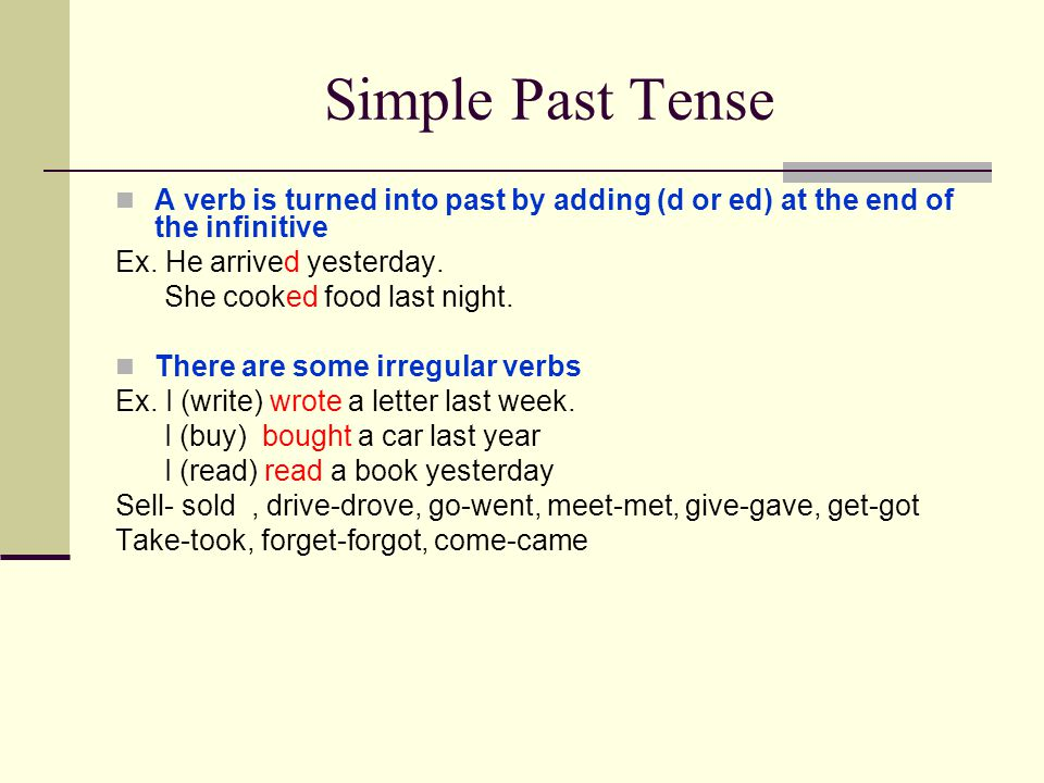 Simple Past Tense A verb is turned into past by adding (d or ed) at the end of the infinitive Ex. He arrived yesterday. She cooked food last night. Th