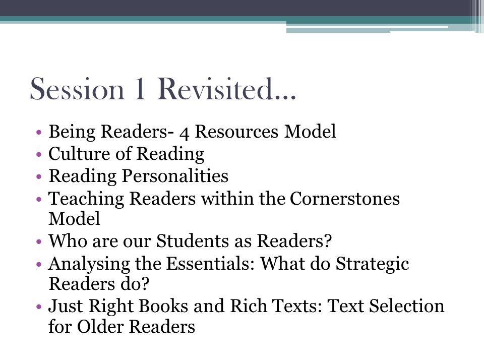 Session 1 Revisited… Being Readers- 4 Resources Model Culture of Reading Reading Personalities Teaching Readers within the Cornerstones Model Who are our Students as Readers.