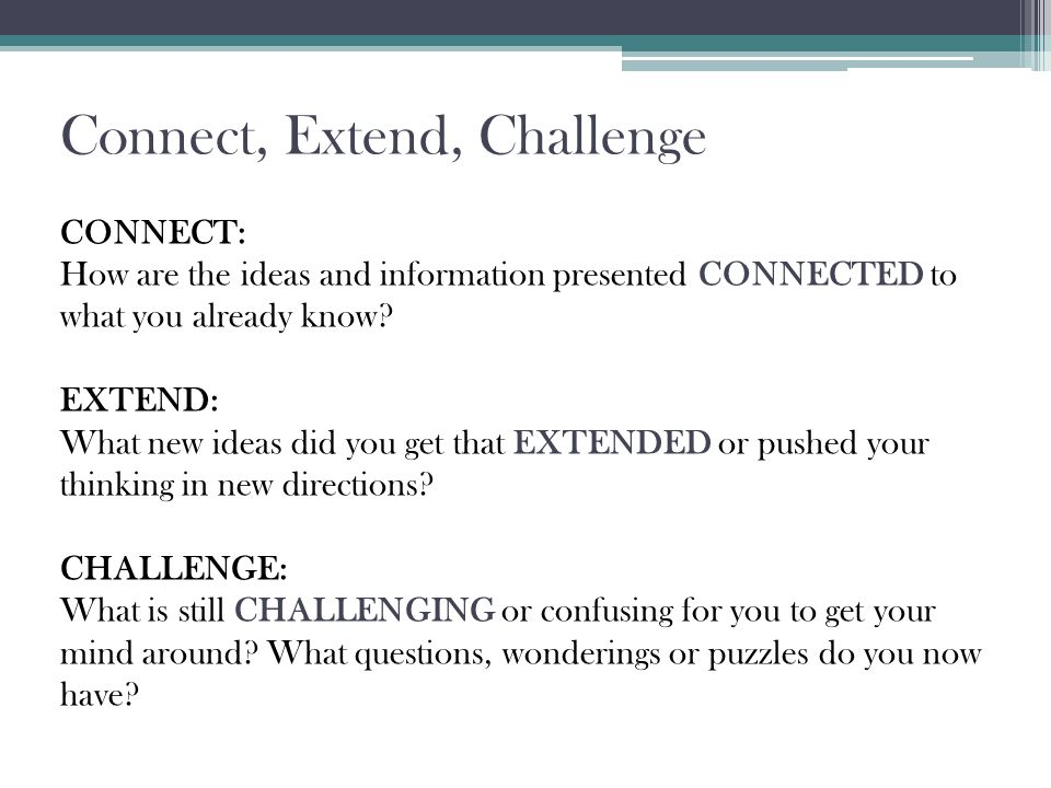 Connect, Extend, Challenge CONNECT: How are the ideas and information presented CONNECTED to what you already know.