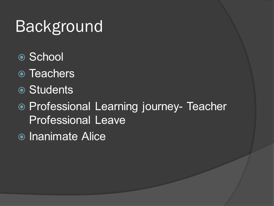 Background  School  Teachers  Students  Professional Learning journey- Teacher Professional Leave  Inanimate Alice