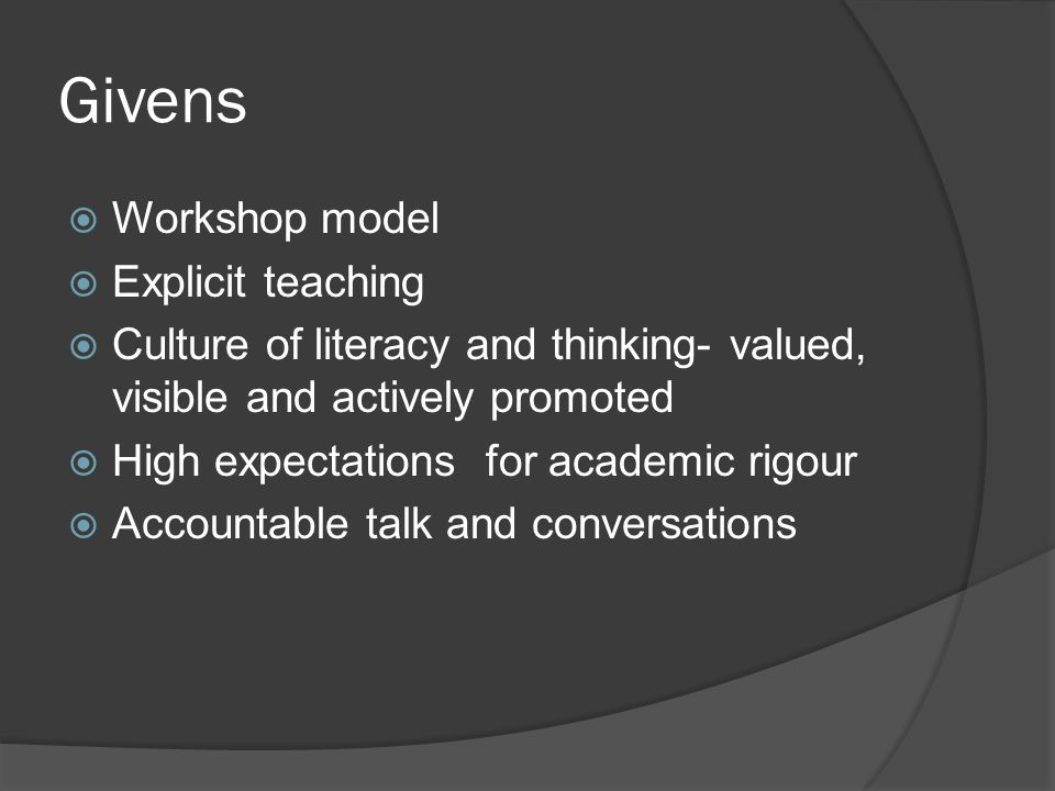 Givens  Workshop model  Explicit teaching  Culture of literacy and thinking- valued, visible and actively promoted  High expectations for academic rigour  Accountable talk and conversations
