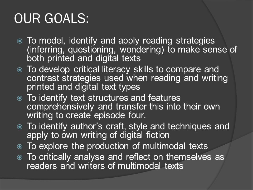 OUR GOALS:  To model, identify and apply reading strategies (inferring, questioning, wondering) to make sense of both printed and digital texts  To develop critical literacy skills to compare and contrast strategies used when reading and writing printed and digital text types  To identify text structures and features comprehensively and transfer this into their own writing to create episode four.
