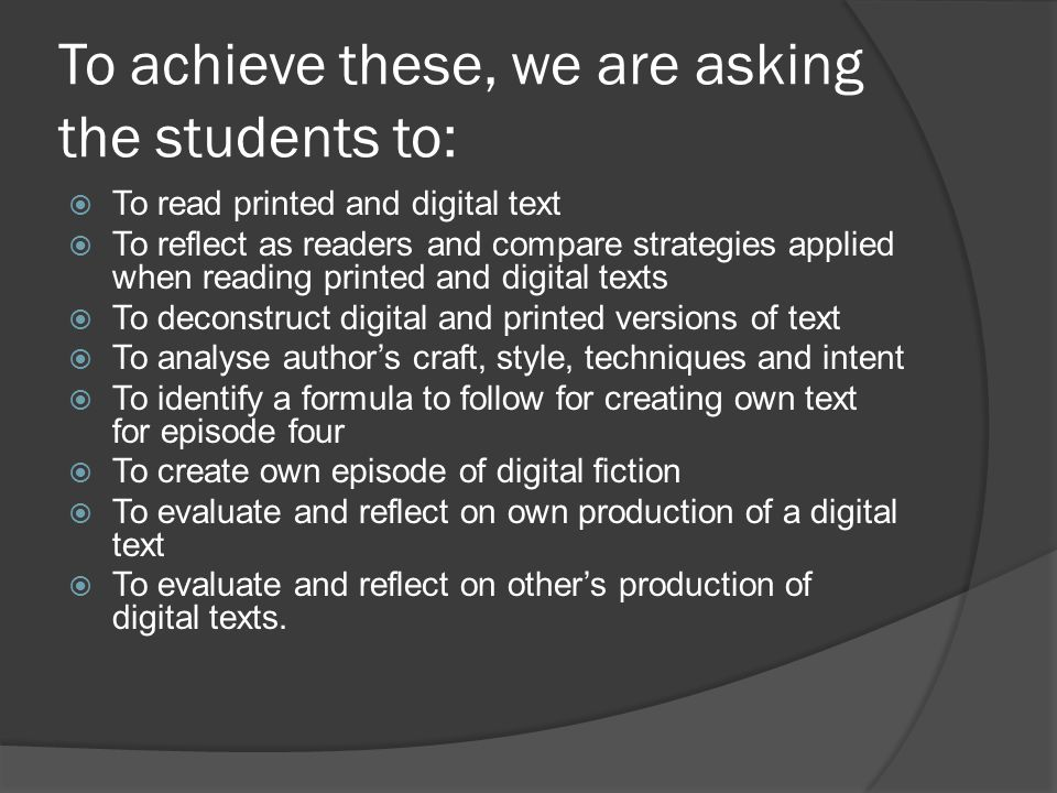 To achieve these, we are asking the students to:  To read printed and digital text  To reflect as readers and compare strategies applied when reading printed and digital texts  To deconstruct digital and printed versions of text  To analyse author's craft, style, techniques and intent  To identify a formula to follow for creating own text for episode four  To create own episode of digital fiction  To evaluate and reflect on own production of a digital text  To evaluate and reflect on other's production of digital texts.