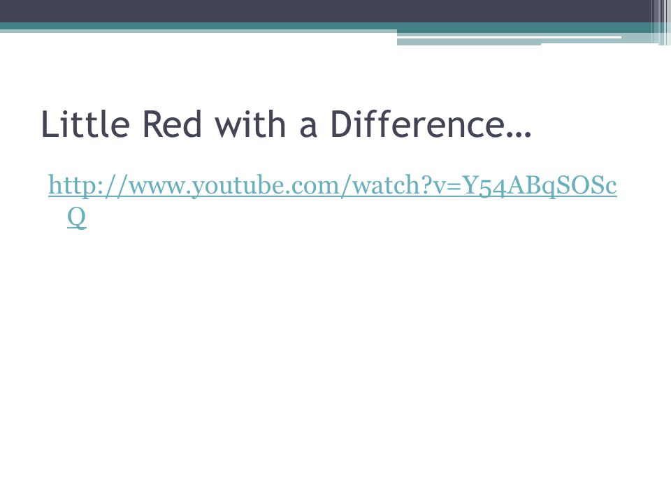 Little Red with a Difference… http://www.youtube.com/watch v=Y54ABqSOSc Q
