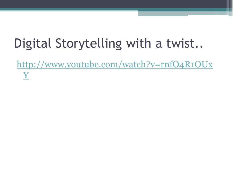 Digital Storytelling with a twist.. http://www.youtube.com/watch v=rnfO4R1OUx Y