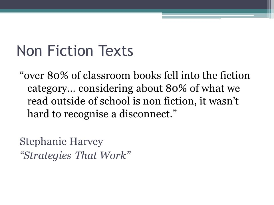 Non Fiction Texts over 80% of classroom books fell into the fiction category… considering about 80% of what we read outside of school is non fiction, it wasn't hard to recognise a disconnect. Stephanie Harvey Strategies That Work