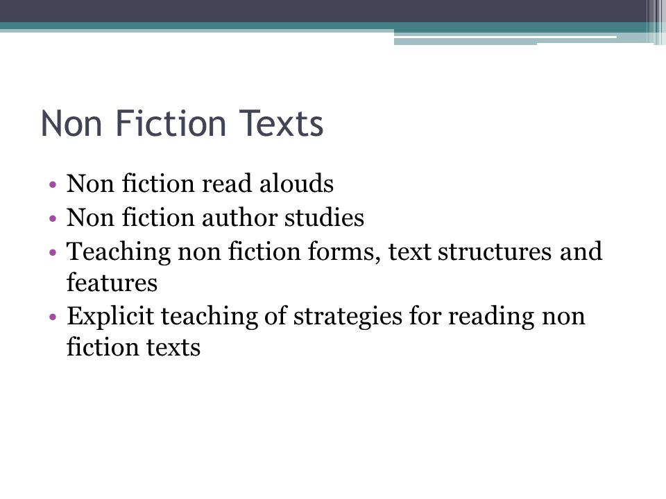 Non Fiction Texts Non fiction read alouds Non fiction author studies Teaching non fiction forms, text structures and features Explicit teaching of strategies for reading non fiction texts
