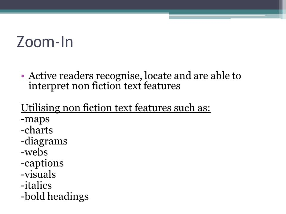 Zoom-In Active readers recognise, locate and are able to interpret non fiction text features Utilising non fiction text features such as: -maps -charts -diagrams -webs -captions -visuals -italics -bold headings
