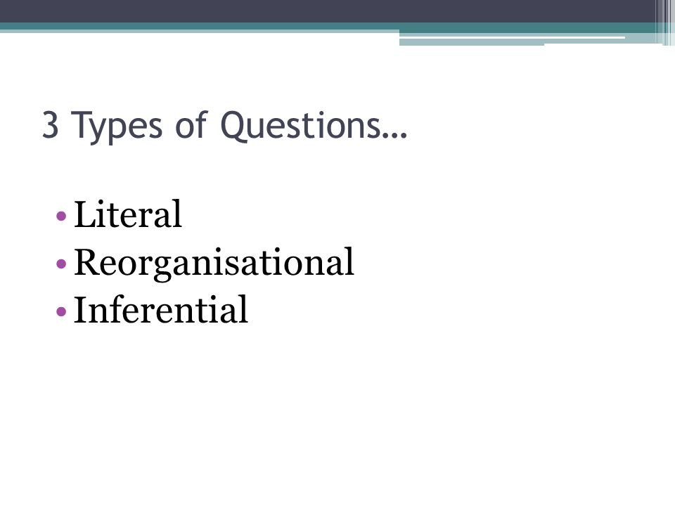 3 Types of Questions… Literal Reorganisational Inferential