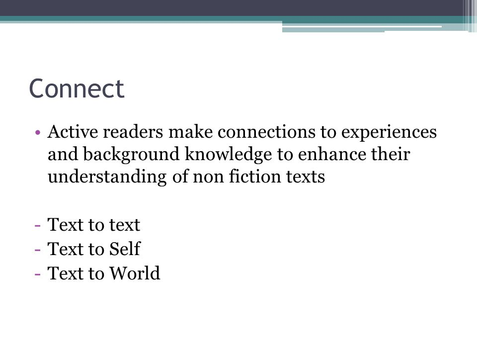 Connect Active readers make connections to experiences and background knowledge to enhance their understanding of non fiction texts -Text to text -Text to Self -Text to World