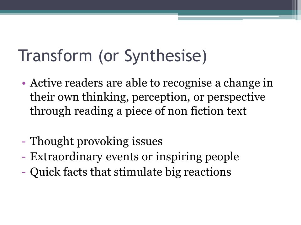 Transform (or Synthesise) Active readers are able to recognise a change in their own thinking, perception, or perspective through reading a piece of non fiction text -Thought provoking issues -Extraordinary events or inspiring people -Quick facts that stimulate big reactions