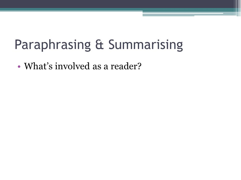 Paraphrasing & Summarising What's involved as a reader