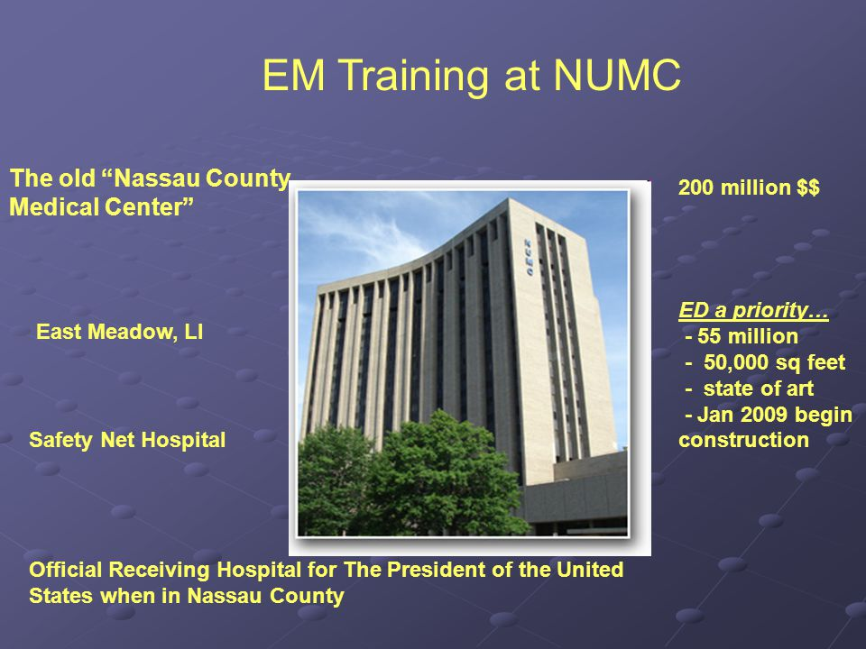 EM Training at NUMC The old Nassau County Medical Center East Meadow, LI Safety Net Hospital Official Receiving Hospital for The President of the United States when in Nassau County 200 million $$ ED a priority… - 55 million - 50,000 sq feet - state of art - Jan 2009 begin construction