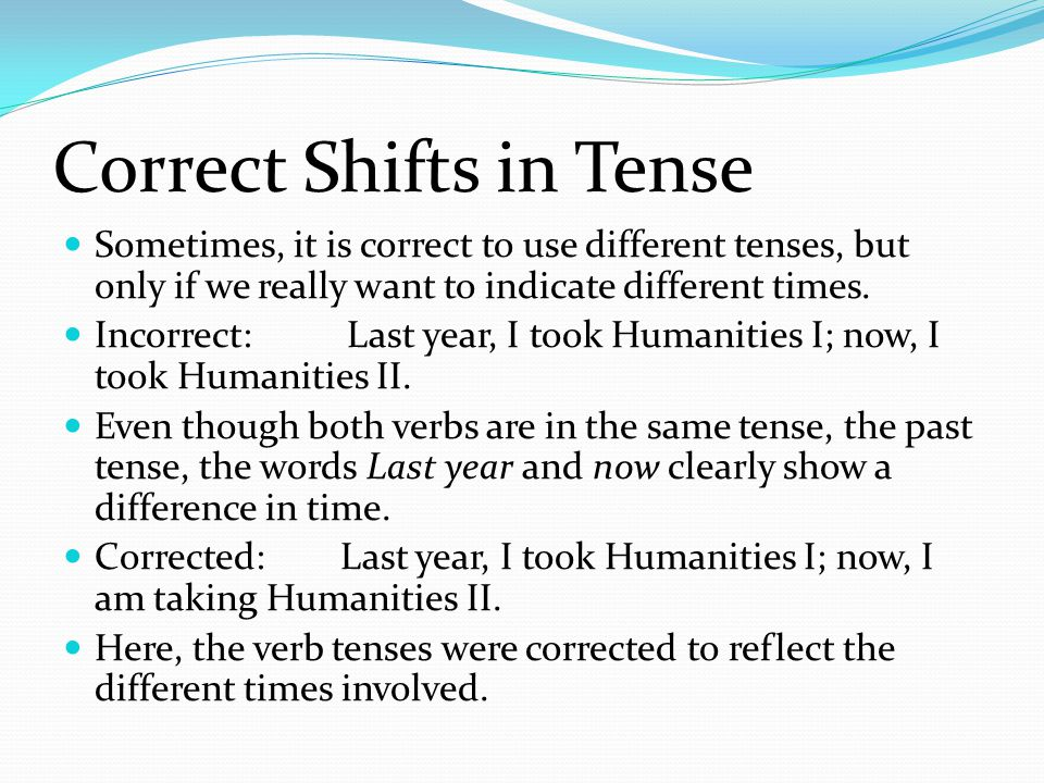 Correct Shifts in Tense Sometimes, it is correct to use different tenses, but only if we really want to indicate different times.